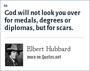 Elbert Hubbard: God will not look you over for medals, degrees or diplomas, but for scars.