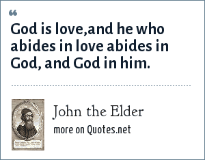 John the Elder: God is love,and he who abides in love abides in God, and God in him.