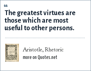 Aristotle, Rhetoric: The greatest virtues are those which are most useful to other persons.