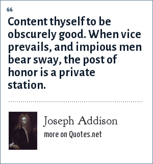 Joseph Addison: Content thyself to be obscurely good. When vice prevails, and impious men bear sway, the post of honor is a private station.