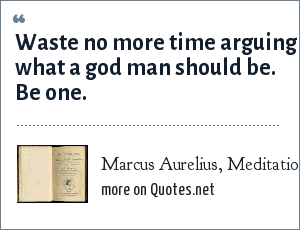 Marcus Aurelius, Meditations – Book Ten: Waste no more time arguing what a god man should be. Be one.