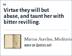 Marcus Aurelius, Meditations - Book Eleven: Virtue they will but abuse, and taunt her with bitter revilling.