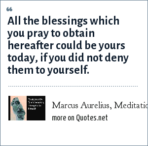 Marcus Aurelius, Meditations – Book Twelve: All the blessings which you pray to obtain hereafter could be yours today, if you did not deny them to yourself.