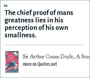 Sir Arthur Conan Doyle, A Study in Scarlet: The chief proof of mans greatness lies in his perception of his own smallness.