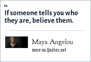 Maya Angelou: If someone tells you who they are, believe them.