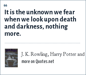 J. K. Rowling, Harry Potter and the Half-Blood Prince, 2005: It is the unknown we fear when we look upon death and darkness, nothing more.