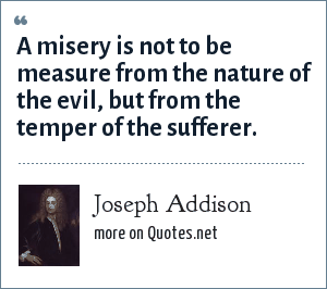 Joseph Addison: A misery is not to be measure from the nature of the evil, but from the temper of the sufferer.