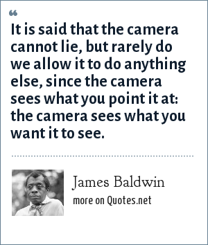 James Baldwin: It is said that the camera cannot lie, but rarely do we allow it to do anything else, since the camera sees what you point it at: the camera sees what you want it to see.