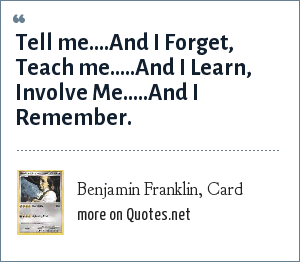 Benjamin Franklin, Card: Tell me....And I Forget, Teach me.....And I Learn, Involve Me.....And I Remember.