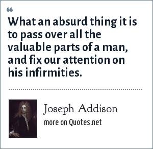Joseph Addison: What an absurd thing it is to pass over all the valuable parts of a man, and fix our attention on his infirmities.