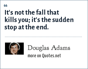 Douglas Adams: It's not the fall that kills you; it's the sudden stop at the end.