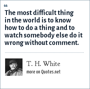 T. H. White: The most difficult thing in the world is to know how to do a thing and to watch somebody else do it wrong without comment.