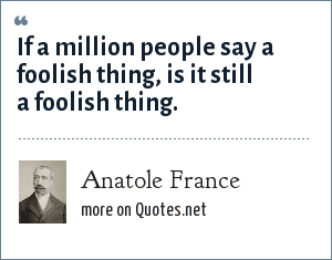 Anatole France: If a million people say a foolish thing, is it still a foolish thing.