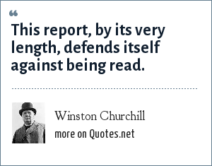 Winston Churchill: This report, by its very length, defends itself against being read.
