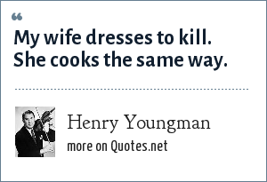 Henry Youngman: My wife dresses to kill. She cooks the same way.