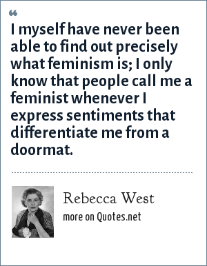 Rebecca West: I myself have never been able to find out precisely what feminism is; I only know that people call me a feminist whenever I express sentiments that differentiate me from a doormat.