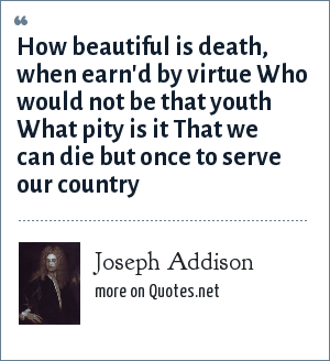 Joseph Addison: How beautiful is death, when earn'd by virtue Who would not be that youth What pity is it That we can die but once to serve our country