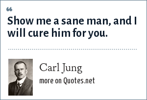 Carl Jung: Show me a sane man, and I will cure him for you.