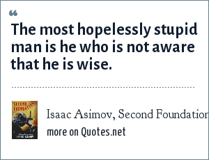Isaac Asimov, Second Foundation - First Speaker: The most hopelessly stupid man is he who is not aware that he is wise.