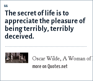 Oscar Wilde, A Woman of No Importance, Act 3: The secret of life is to appreciate the pleasure of being terribly, terribly deceived.
