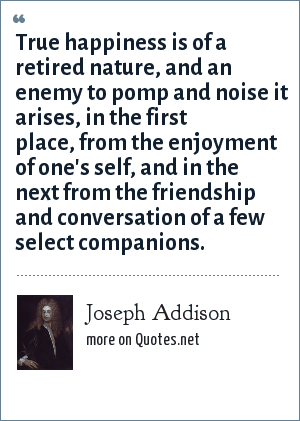 Joseph Addison: True happiness is of a retired nature, and an enemy to pomp and noise it arises, in the first place, from the enjoyment of one's self, and in the next from the friendship and conversation of a few select companions.
