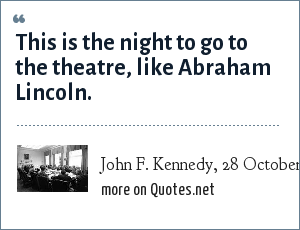 John F. Kennedy, 28 October 1962, after receiving word from Khrushchev that he agreed on a plan to end the Cuban Missile Crisis: This is the night to go to the theatre, like Abraham Lincoln.