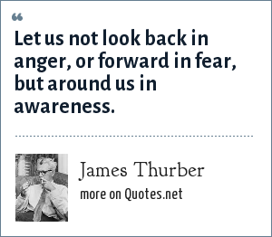 James Thurber: Let us not look back in anger, or forward in fear, but around us in awareness.
