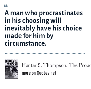Hunter S. Thompson, The Proud Highway: A man who procrastinates in his choosing will inevitably have his choice made for him by circumstance.