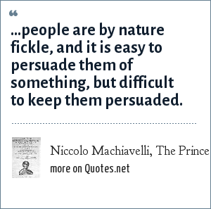Niccolo Machiavelli, The Prince: ...people are by nature fickle, and it is easy to persuade them of something, but difficult to keep them persuaded.