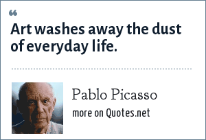 Pablo Picasso: Art washes away the dust of everyday life.