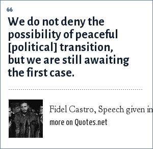 Fidel Castro, Speech given in January 1963, calling for communist revolution in Latin America: We do not deny the possibility of peaceful [political] transition, but we are still awaiting the first case.
