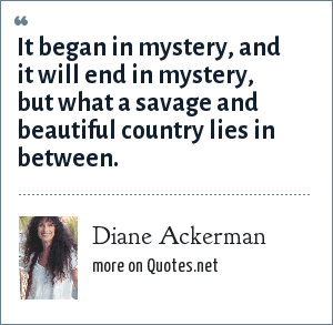 Diane Ackerman: It began in mystery, and it will end in mystery, but what a savage and beautiful country lies in between.