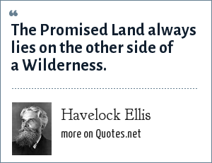 Havelock Ellis: The Promised Land always lies on the other side of a Wilderness.