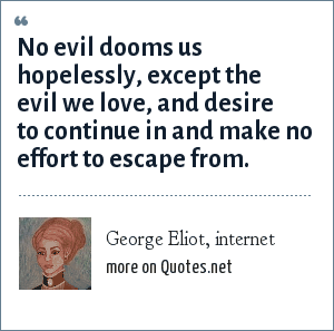 George Eliot, internet: No evil dooms us hopelessly, except the evil we love, and desire to continue in and make no effort to escape from.