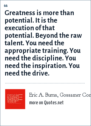 Eric A. Burns, Gossamer Commons, 08-12-05: Greatness is more than potential. It is the execution of that potential. Beyond the raw talent. You need the appropriate training. You need the discipline. You need the inspiration. You need the drive.