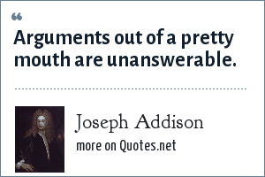 Joseph Addison: Arguments out of a pretty mouth are unanswerable.
