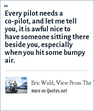 Eric Wald, View From The Top, 2003: Every pilot needs a co-pilot, and let me tell you, it is awful nice to have someone sitting there beside you, especially when you hit some bumpy air.