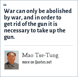 Mao Tse-Tung: War can only be abolished by war, and in order to get rid of the gun it is necessary to take up the gun.