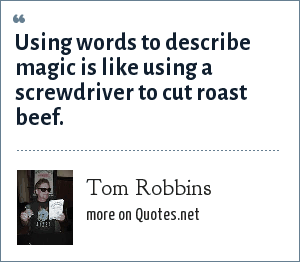 Tom Robbins: Using words to describe magic is like using a screwdriver to cut roast beef.