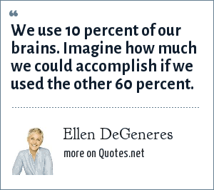 Ellen DeGeneres: We use 10 percent of our brains. Imagine how much we could accomplish if we used the other 60 percent.