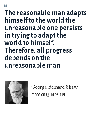 George Bernard Shaw: The reasonable man adapts himself to the world the unreasonable one persists in trying to adapt the world to himself. Therefore, all progress depends on the unreasonable man.