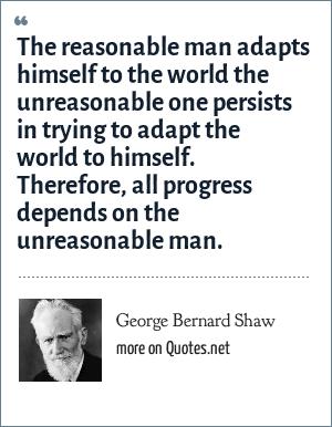 George Bernard Shaw: The reasonable man adapts himself to the world the unreasonable one persists in trying to adapt the world to himself. Therefore, all progress depends on the unreasonable man.