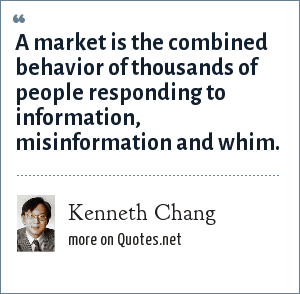 Kenneth Chang: A market is the combined behavior of thousands of people responding to information, misinformation and whim.