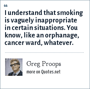 Greg Proops: I understand that smoking is vaguely inappropriate in certain situations. You know, like an orphanage, cancer ward, whatever.
