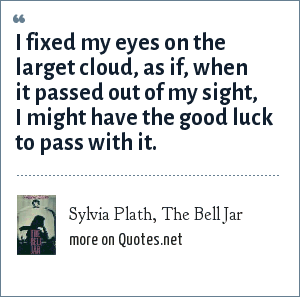 Sylvia Plath, The Bell Jar: I fixed my eyes on the larget cloud, as if, when it passed out of my sight, I might have the good luck to pass with it.