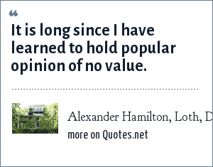 Alexander Hamilton, Loth, Dave, Alexander Hamilton, Portrait of a Prodigy, Rahway, Carrick & Evans, Inc., 1939: It is long since I have learned to hold popular opinion of no value.