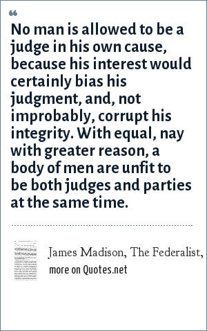 James Madison, The Federalist, Paper # 10: No man is allowed to be a judge in his own cause, because his interest would certainly bias his judgment, and, not improbably, corrupt his integrity. With equal, nay with greater reason, a body of men are unfit to be both judges and parties at the same time.