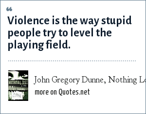 John Gregory Dunne, Nothing Lost: Violence is the way stupid people try to level the playing field.