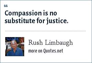 Rush Limbaugh: Compassion is no substitute for justice.