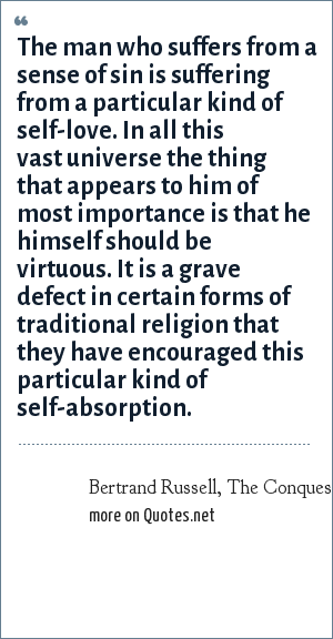 Bertrand Russell, The Conquest of Happiness: The man who suffers from a sense of sin is suffering from a particular kind of self-love. In all this vast universe the thing that appears to him of most importance is that he himself should be virtuous. It is a grave defect in certain forms of traditional religion that they have encouraged this particular kind of self-absorption.